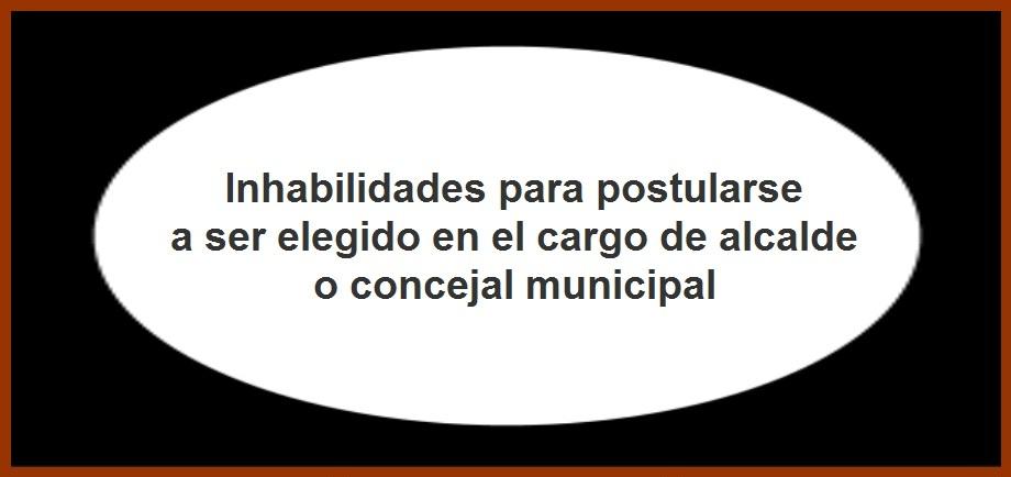 Inhabilidades para postularse a ser elegido en el cargo de alcalde o concejal municipal